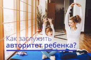 Как заслужить авторитет ребенка?