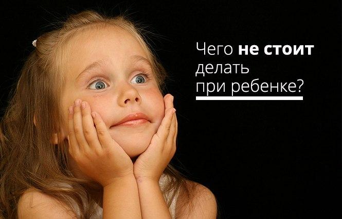 чего не стоит делать при ребенке