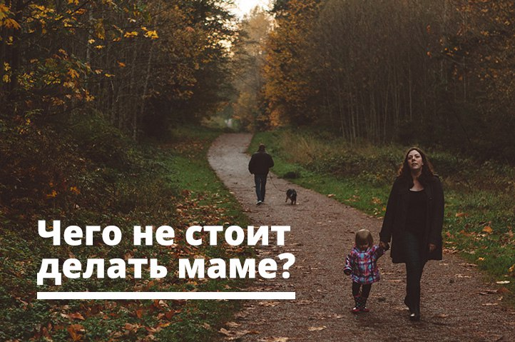 чего не стоит делать маме