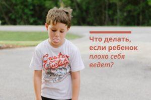 Что делать, если ребенок плохо себя ведет?