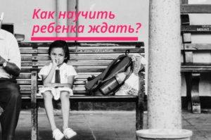 Как научить ребенка ждать?