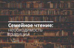 Семейное чтение: необходимость традиции