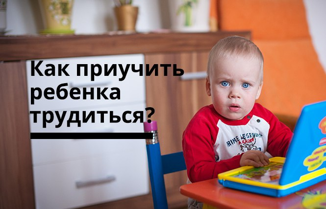 как приучить ребенка трудиться
