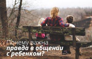 Почему важна правда в общении с ребенком?