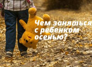 чем заняться с ребенком осенью
