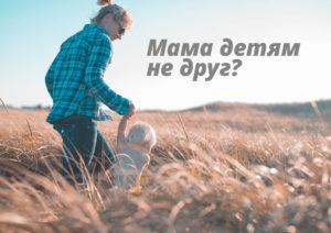 Мама детям не друг?