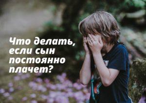 Что делать, если сын постоянно плачет?