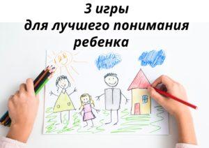 3 игры для лучшего понимания ребенка