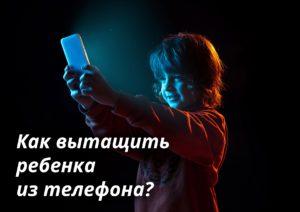 Как вытащить ребенка из телефона?